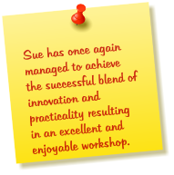 Sue has once again managed to achieve the successful blend of innovation and practicality resulting in an excellent and enjoyable workshop.