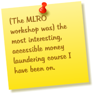 (The MLRO workshop was) the most interesting, accessible money laundering course I have been on.