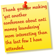 Thank you for making 'yet another conference about anti money laundering' more interesting than the last few I have attended.