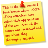 This is the only course I have known where 100% of the attendees have voiced their appreciation of the way in which the course was presented and one which they thoroughly enjoyed.