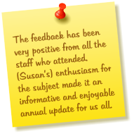 The feedback has been very positive from all the staff who attended.  (Susan's) enthusiasm for the subject made it an informative and enjoyable annual update for us all.