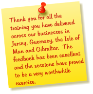 Thank you for all the training you have delivered across our businesses in Jersey, Guernsey, the Isle of Man and Gibraltar.  The feedback has been excellent and the sessions have proved to be a very worthwhile exercise.