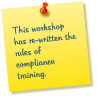 This workshop has re-written the rules of compliance training.