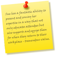 Sue has a fantastic ability to present and convey her expertise in a way that not only educates attendees but also supports and equips them for when they return to their workplace - tremendous value.