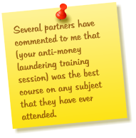Several partners have commented to me that (your anti-money laundering training session) was the best course on any subject that they have ever attended.