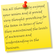 We all thoroughly enjoyed your session and it proved very thought-provoking for the team in terms of how they maintained the levels of awareness and understanding in the business.